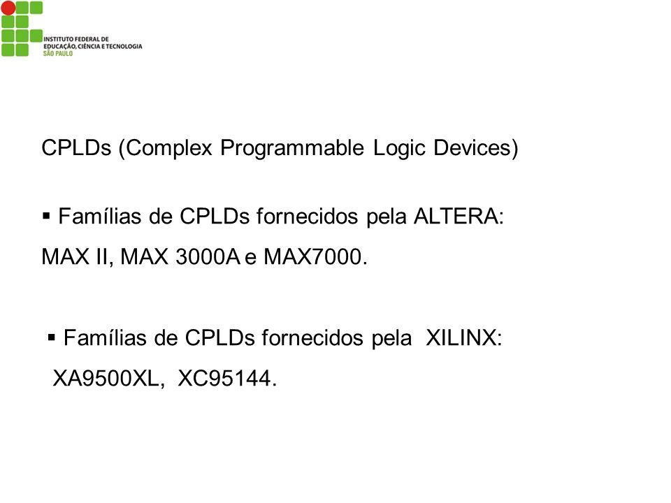 CPLDs (Complex Programmable Logic Devices) Famílias de CPLDs fornecidos pela ALTERA: MAX II, MAX 3000A e MAX7000. Famílias de CPLDs fornecidos pela XI