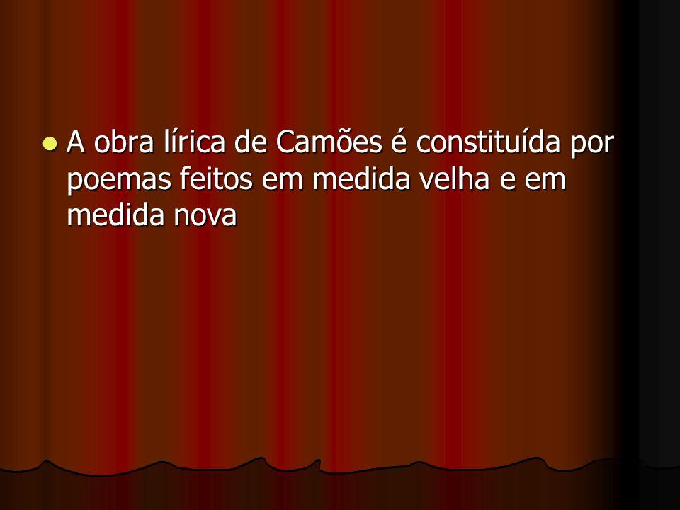 A obra lírica de Camões é constituída por poemas feitos em medida velha e em medida nova A obra lírica de Camões é constituída por poemas feitos em me