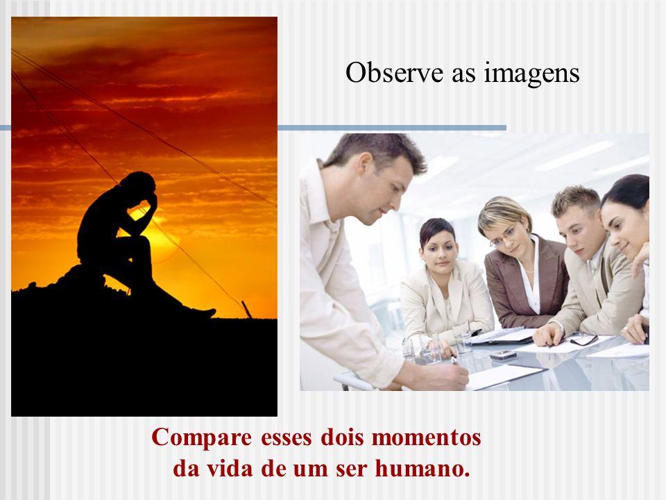 Observe as imagens Compare esses dois momentos da vida de um ser humano.