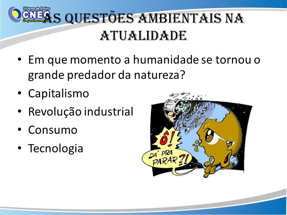 As questões ambientais na atualidade Em que momento a humanidade se tornou o grande predador da natureza? Capitalismo Revolução industrial Consumo Tec