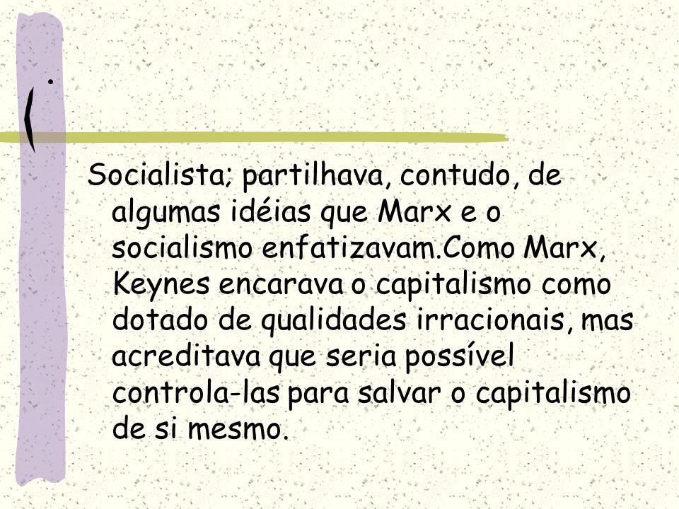 . Socialista; partilhava, contudo, de algumas idéias que Marx e o socialismo enfatizavam.Como Marx, Keynes encarava o capitalismo como dotado de quali