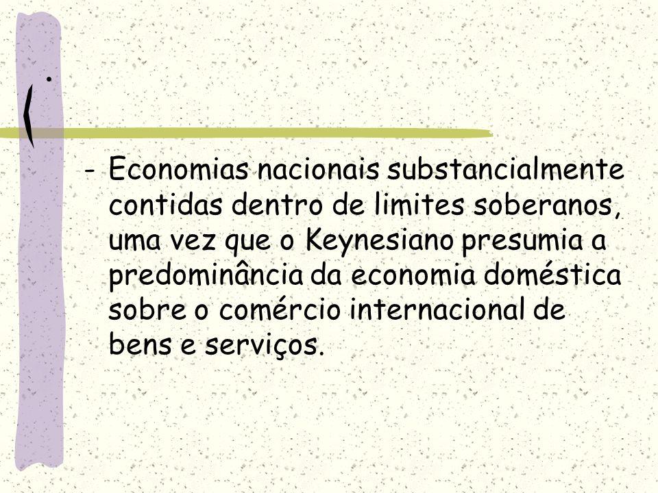 . -Economias nacionais substancialmente contidas dentro de limites soberanos, uma vez que o Keynesiano presumia a predominância da economia doméstica