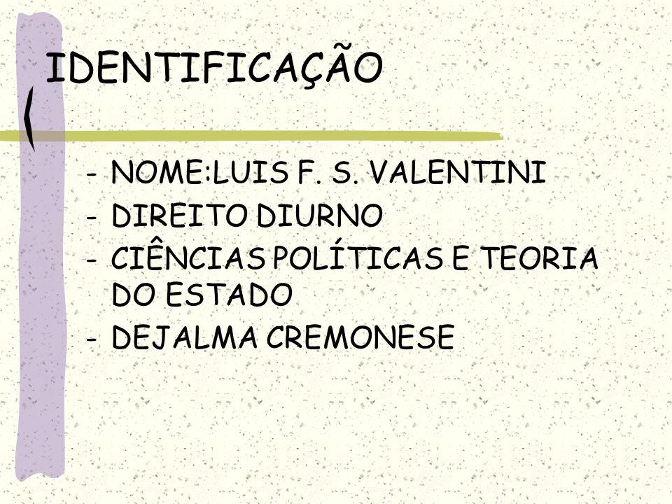 IDENTIFICAÇÃO -NOME:LUIS F. S. VALENTINI -DIREITO DIURNO -CIÊNCIAS POLÍTICAS E TEORIA DO ESTADO -DEJALMA CREMONESE