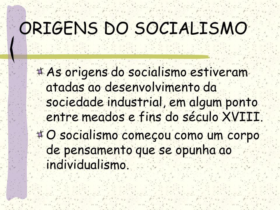 ORIGENS DO SOCIALISMO As origens do socialismo estiveram atadas ao desenvolvimento da sociedade industrial, em algum ponto entre meados e fins do sécu