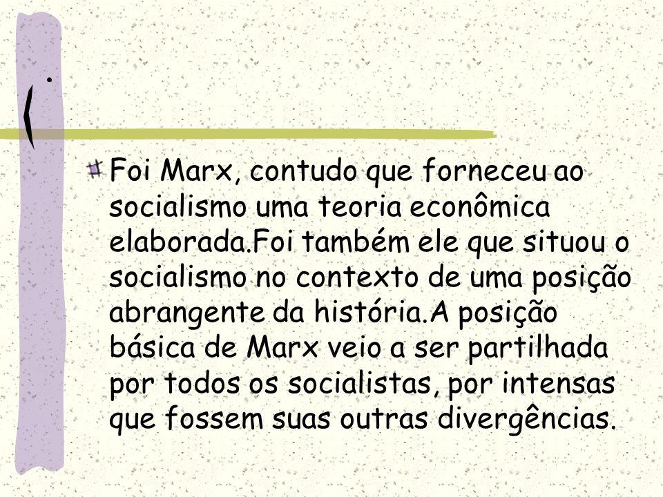 . Foi Marx, contudo que forneceu ao socialismo uma teoria econômica elaborada.Foi também ele que situou o socialismo no contexto de uma posição abrang