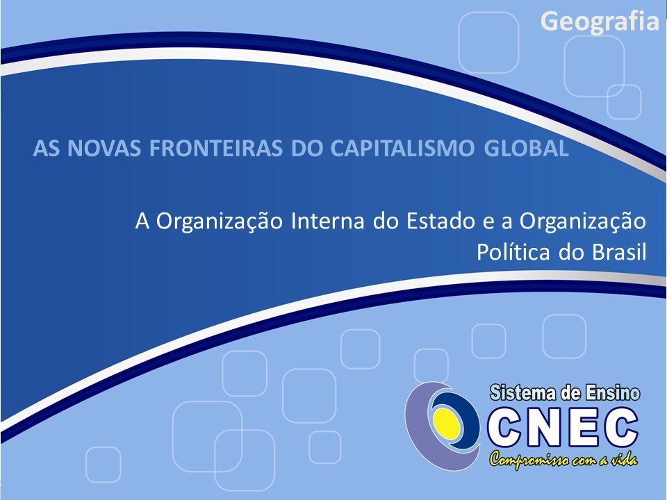 AS NOVAS FRONTEIRAS DO CAPITALISMO GLOBAL A Organização Interna do Estado e a Organização Política do Brasil Geografia