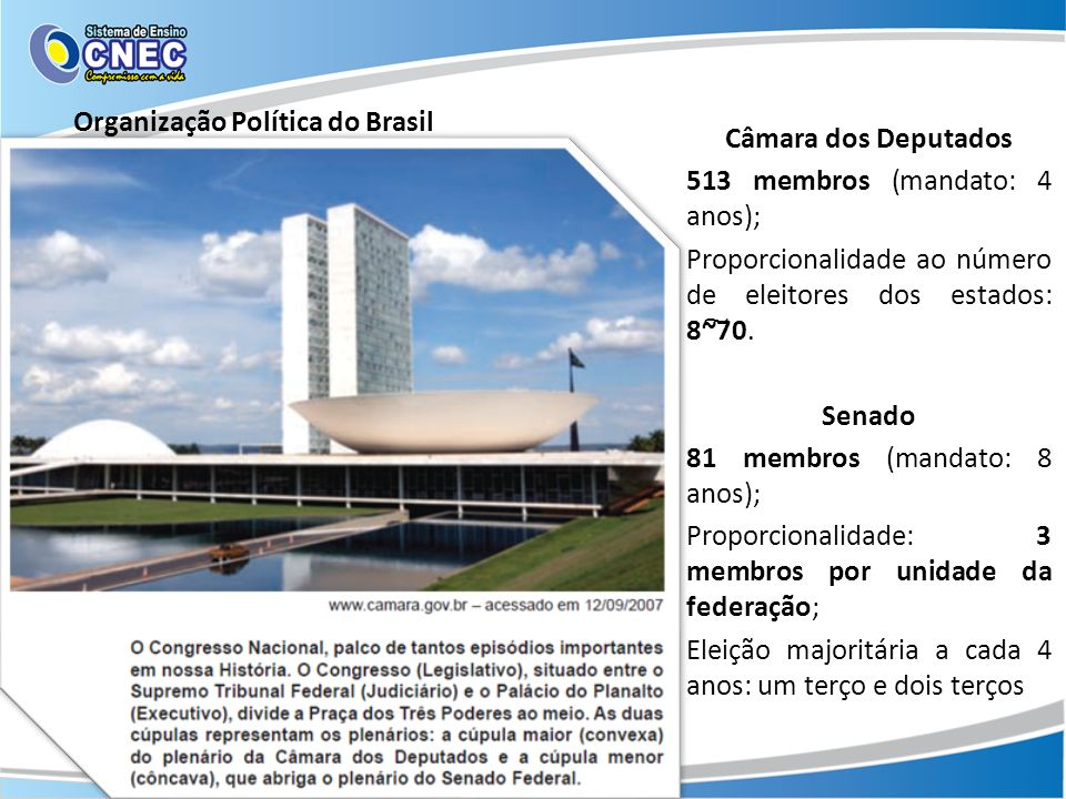 Organização Política do Brasil Câmara dos Deputados 513 membros (mandato: 4 anos); Proporcionalidade ao número de eleitores dos estados: 8~͠70. Senado