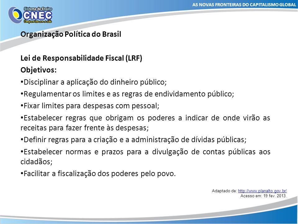 AS NOVAS FRONTEIRAS DO CAPITALISMO GLOBAL Organização Política do Brasil Lei de Responsabilidade Fiscal (LRF) Objetivos: Disciplinar a aplicação do di