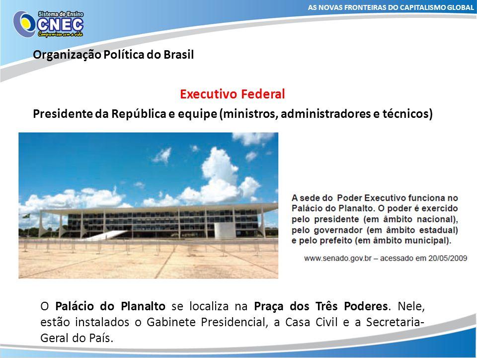 AS NOVAS FRONTEIRAS DO CAPITALISMO GLOBAL Organização Política do Brasil Executivo Federal Presidente da República e equipe (ministros, administradore