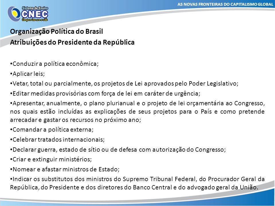 AS NOVAS FRONTEIRAS DO CAPITALISMO GLOBAL Organização Política do Brasil Atribuições do Presidente da República Conduzir a política econômica; Aplicar