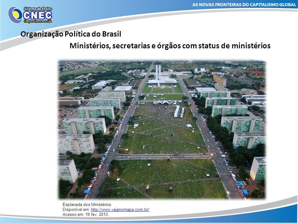AS NOVAS FRONTEIRAS DO CAPITALISMO GLOBAL Organização Política do Brasil Ministérios, secretarias e órgãos com status de ministérios Esplanada dos Min