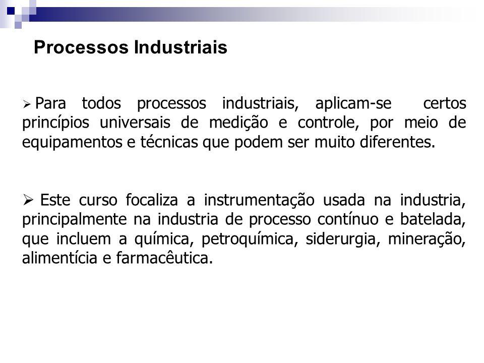 Processos Industriais Para todos processos industriais, aplicam-se certos princípios universais de medição e controle, por meio de equipamentos e técn