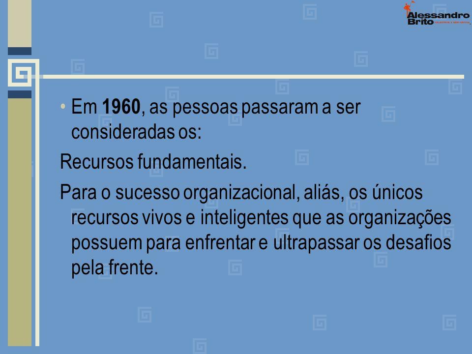 Em 1960, as pessoas passaram a ser consideradas os: Recursos fundamentais. Para o sucesso organizacional, aliás, os únicos recursos vivos e inteligent
