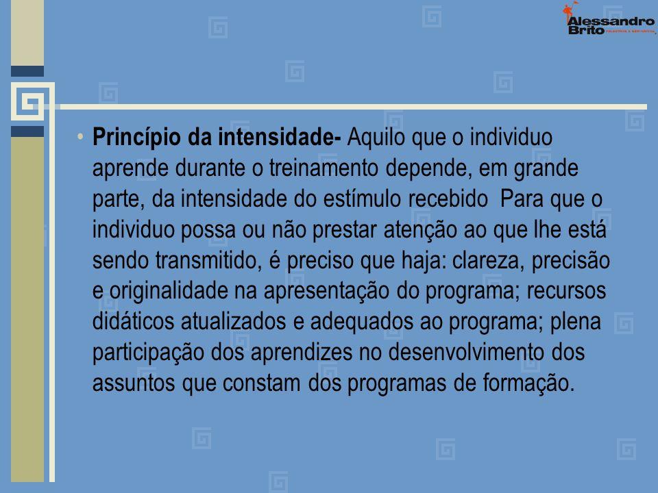 Princípio da intensidade- Aquilo que o individuo aprende durante o treinamento depende, em grande parte, da intensidade do estímulo recebido Para que