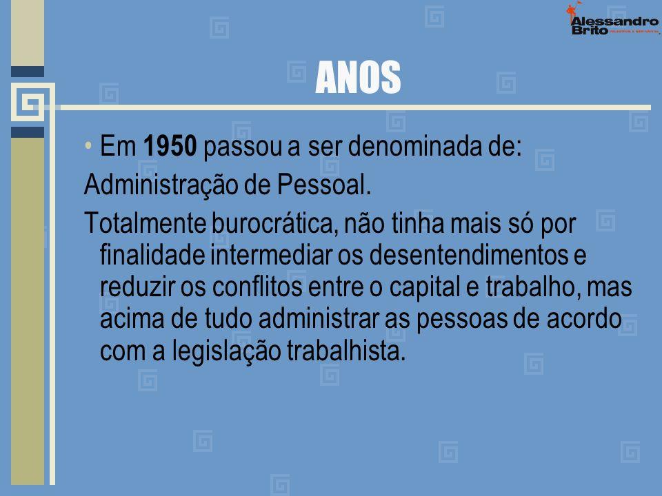 ANOS Em 1950 passou a ser denominada de: Administração de Pessoal. Totalmente burocrática, não tinha mais só por finalidade intermediar os desentendim