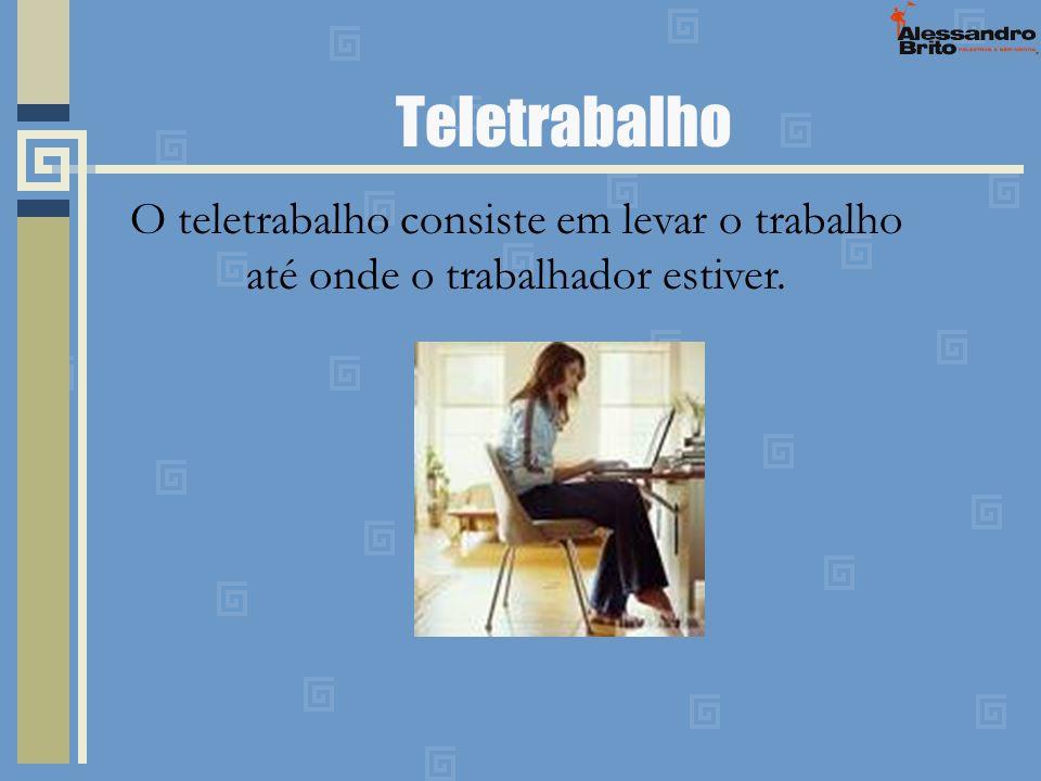 Teletrabalho O teletrabalho consiste em levar o trabalho até onde o trabalhador estiver.