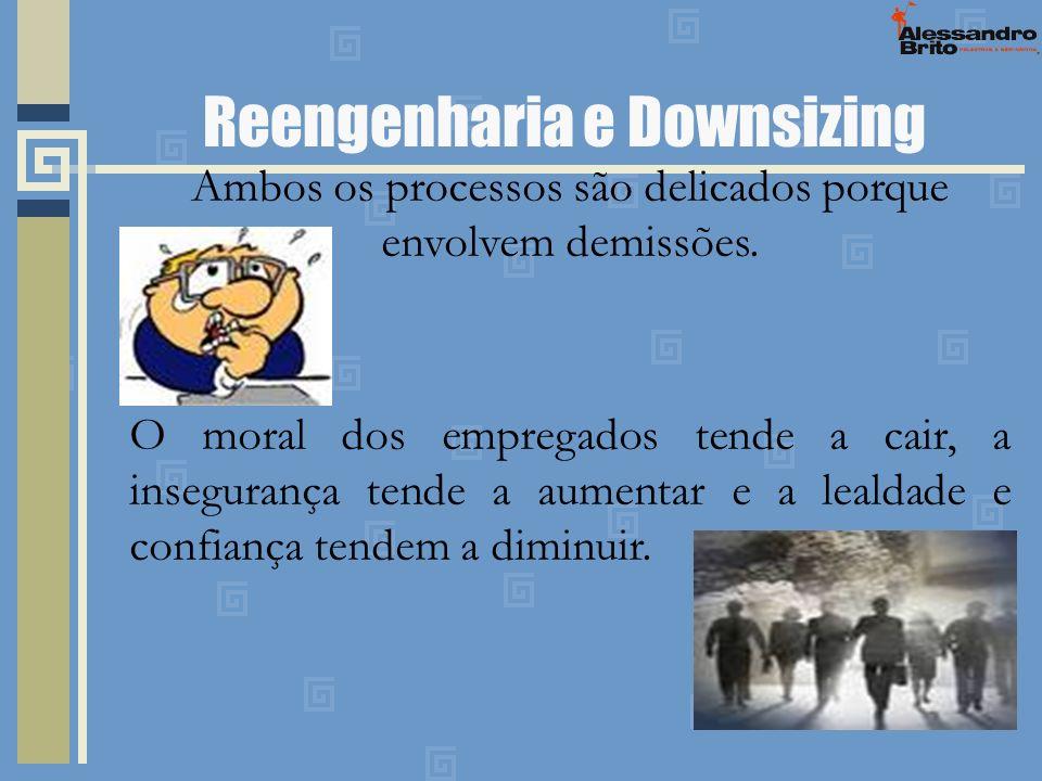 Reengenharia e Downsizing Ambos os processos são delicados porque envolvem demissões. O moral dos empregados tende a cair, a insegurança tende a aumen