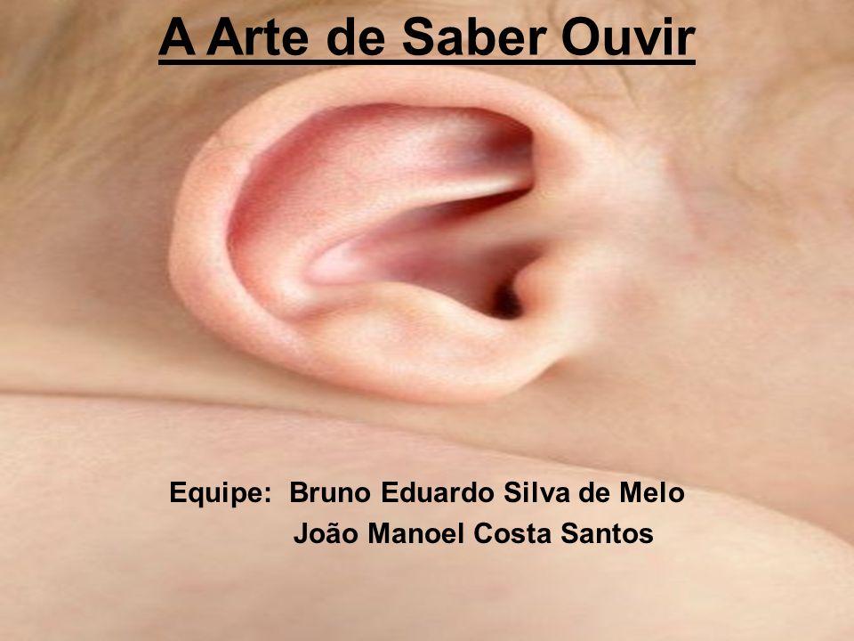 A Arte de Saber Ouvir Equipe: Bruno Eduardo Silva de Melo João Manoel Costa Santos