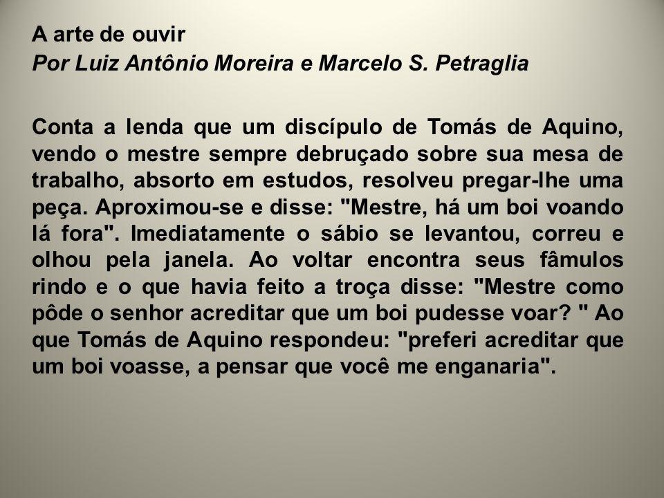 A arte de ouvir Por Luiz Antônio Moreira e Marcelo S. Petraglia Conta a lenda que um discípulo de Tomás de Aquino, vendo o mestre sempre debruçado sob