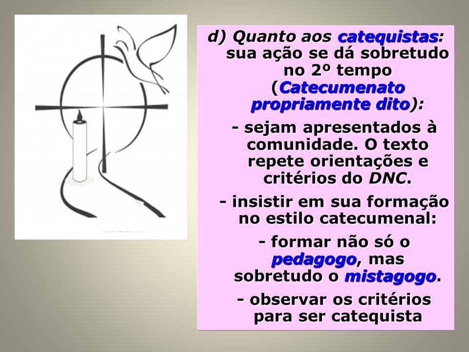 d) Quanto aos catequistas: sua ação se dá sobretudo no 2º tempo (Catecumenato propriamente dito): - sejam apresentados à comunidade. O texto repete or