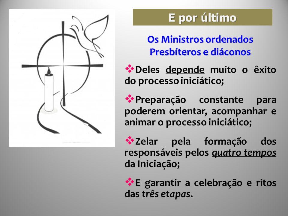 E por último Os Ministros ordenados Presbíteros e diáconos Deles depende muito o êxito do processo iniciático; Preparação constante para poderem orien