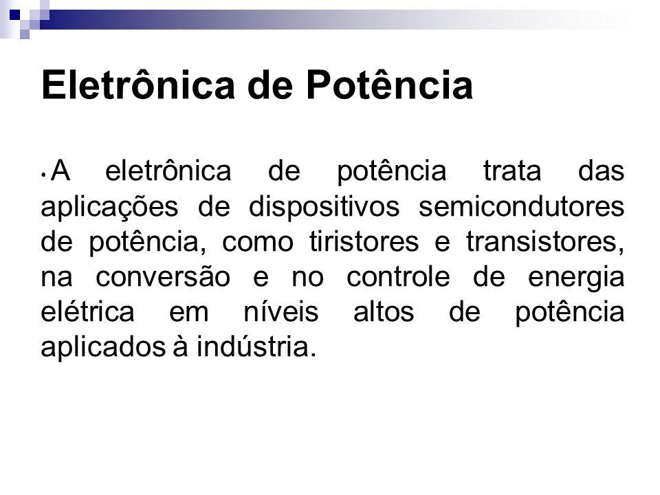 Eletrônica de Potência A eletrônica de potência trata das aplicações de dispositivos semicondutores de potência, como tiristores e transistores, na co