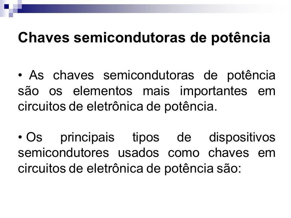 Chaves semicondutoras de potência As chaves semicondutoras de potência são os elementos mais importantes em circuitos de eletrônica de potência. Os pr