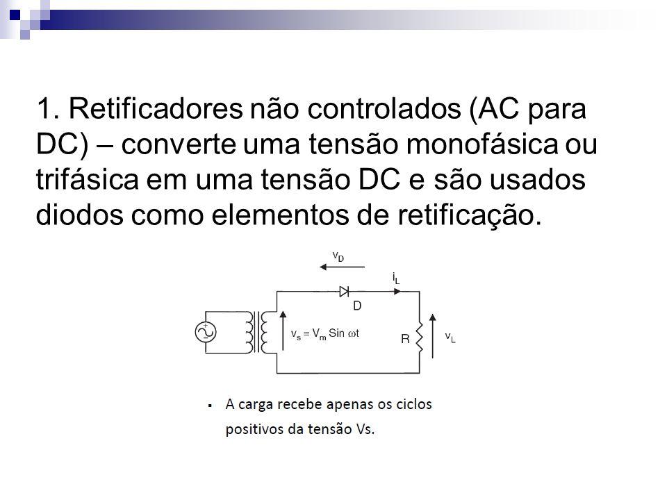 1. Retificadores não controlados (AC para DC) – converte uma tensão monofásica ou trifásica em uma tensão DC e são usados diodos como elementos de ret