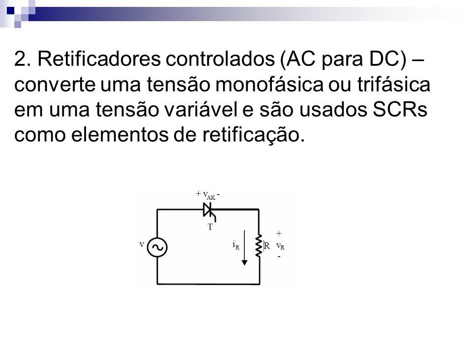 2. Retificadores controlados (AC para DC) – converte uma tensão monofásica ou trifásica em uma tensão variável e são usados SCRs como elementos de ret