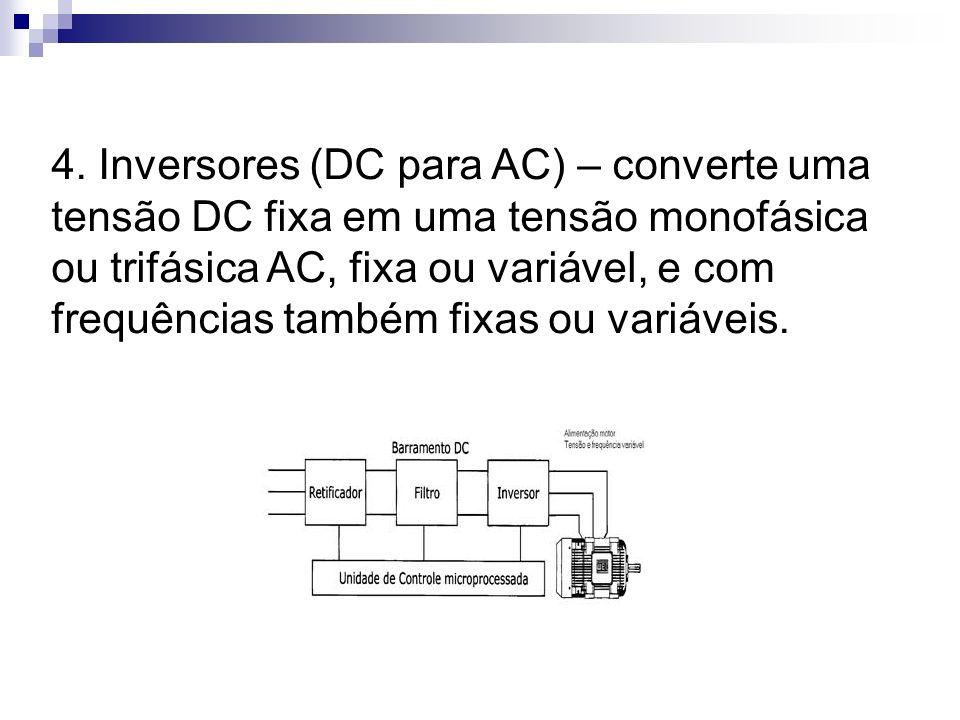 4. Inversores (DC para AC) – converte uma tensão DC fixa em uma tensão monofásica ou trifásica AC, fixa ou variável, e com frequências também fixas ou
