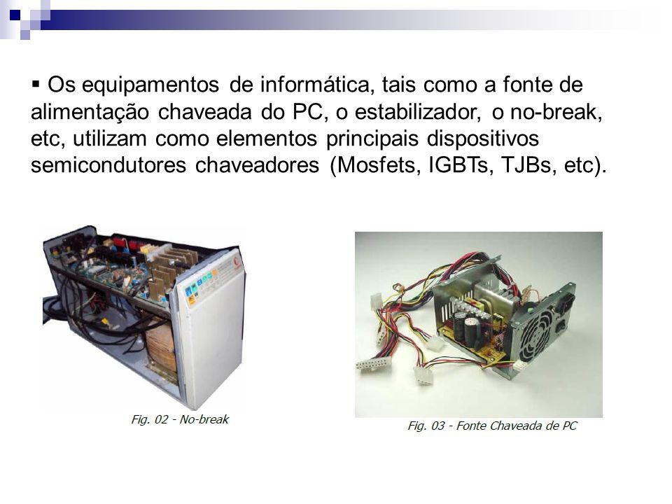 Os equipamentos de informática, tais como a fonte de alimentação chaveada do PC, o estabilizador, o no-break, etc, utilizam como elementos principais