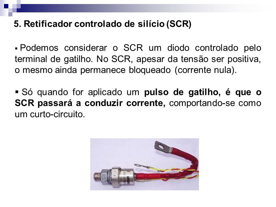 5. Retificador controlado de silício (SCR) Podemos considerar o SCR um diodo controlado pelo terminal de gatilho. No SCR, apesar da tensão ser positiv