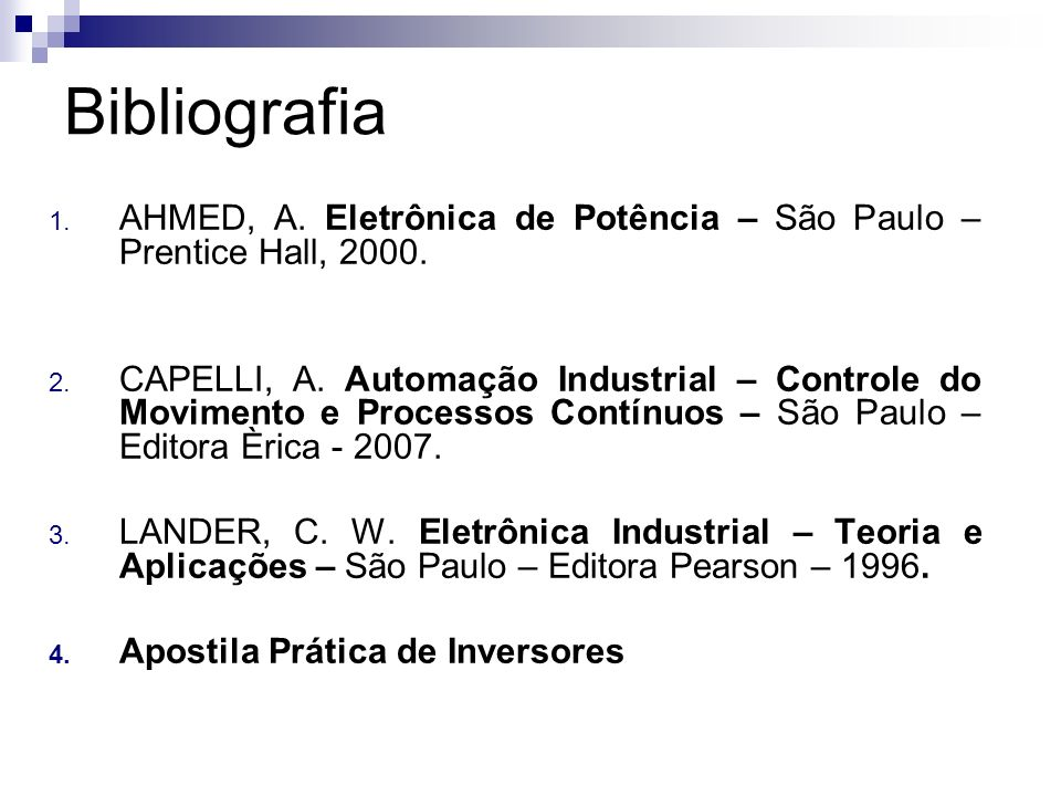 Bibliografia 1. AHMED, A. Eletrônica de Potência – São Paulo – Prentice Hall, 2000. 2. CAPELLI, A. Automação Industrial – Controle do Movimento e Proc