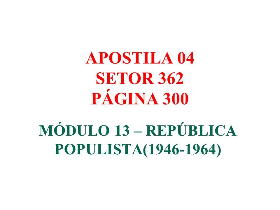 APOSTILA 04 SETOR 362 PÁGINA 300 MÓDULO 13 – REPÚBLICA POPULISTA(1946-1964)