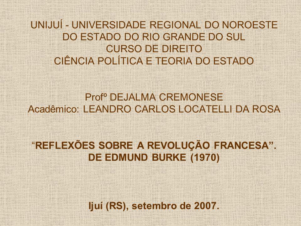 UNIJUÍ - UNIVERSIDADE REGIONAL DO NOROESTE DO ESTADO DO RIO GRANDE DO SUL CURSO DE DIREITO CIÊNCIA POLÍTICA E TEORIA DO ESTADO Profº DEJALMA CREMONESE Acadêmico: LEANDRO CARLOS LOCATELLI DA ROSAREFLEXÕES SOBRE A REVOLUÇÃO FRANCESA.