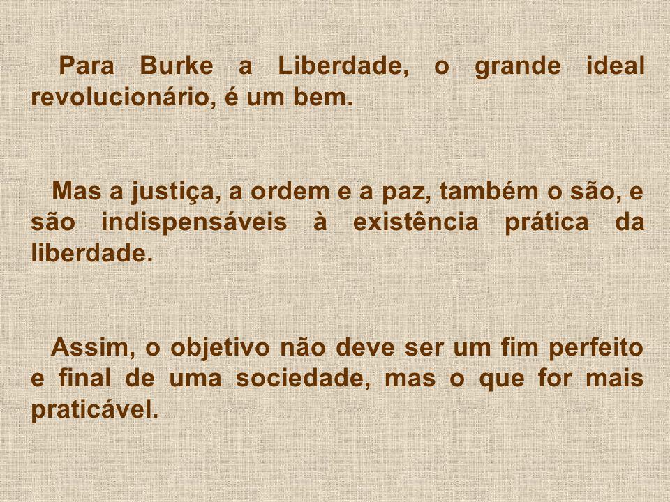 Para Burke a Liberdade, o grande ideal revolucionário, é um bem. Mas a justiça, a ordem e a paz, também o são, e são indispensáveis à existência práti