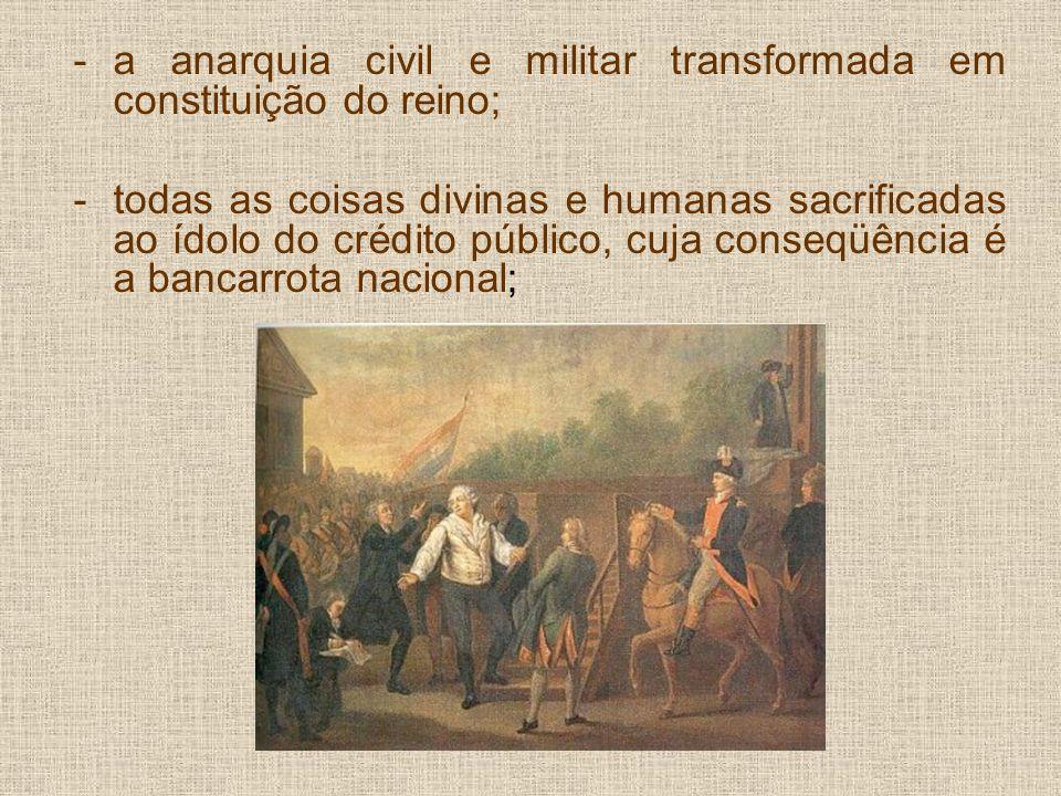 -a anarquia civil e militar transformada em constituição do reino; -todas as coisas divinas e humanas sacrificadas ao ídolo do crédito público, cuja conseqüência é a bancarrota nacional;