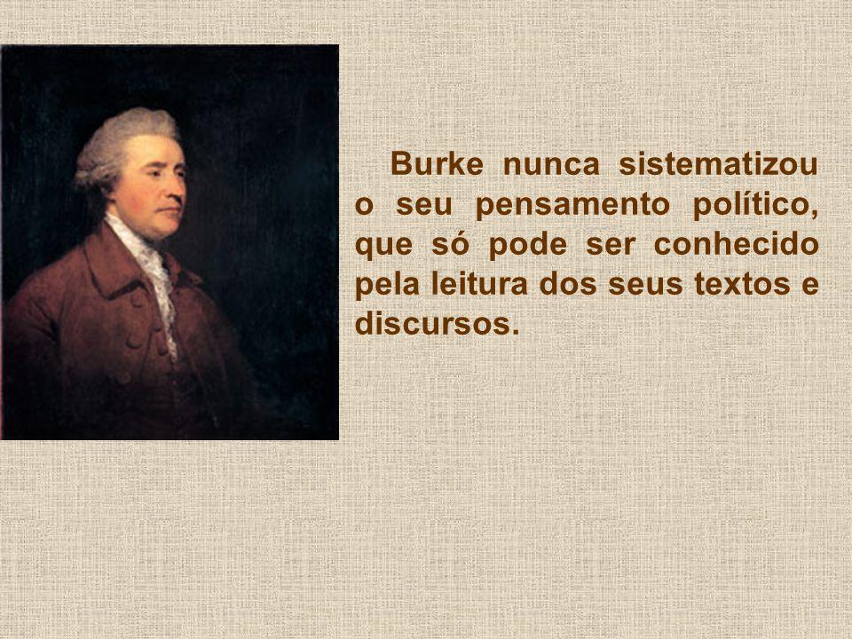 Burke nunca sistematizou o seu pensamento político, que só pode ser conhecido pela leitura dos seus textos e discursos.