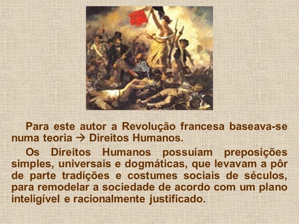 Para este autor a Revolução francesa baseava-se numa teoria Direitos Humanos. Os Direitos Humanos possuíam preposições simples, universais e dogmática