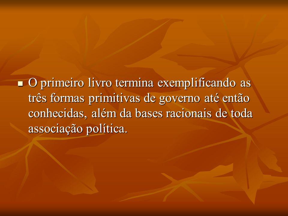 O primeiro livro termina exemplificando as três formas primitivas de governo até então conhecidas, além da bases racionais de toda associação política