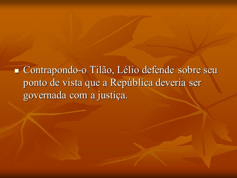 Contrapondo-o Tilão, Lélio defende sobre seu ponto de vista que a República deveria ser governada com a justiça. Contrapondo-o Tilão, Lélio defende so