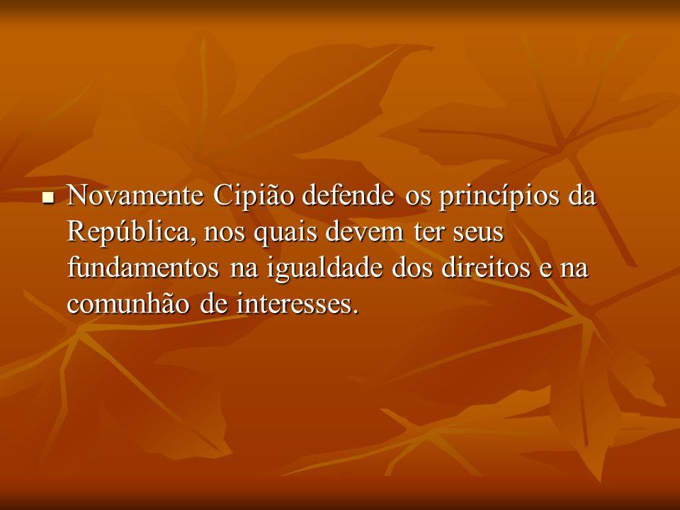 Novamente Cipião defende os princípios da República, nos quais devem ter seus fundamentos na igualdade dos direitos e na comunhão de interesses. Novam