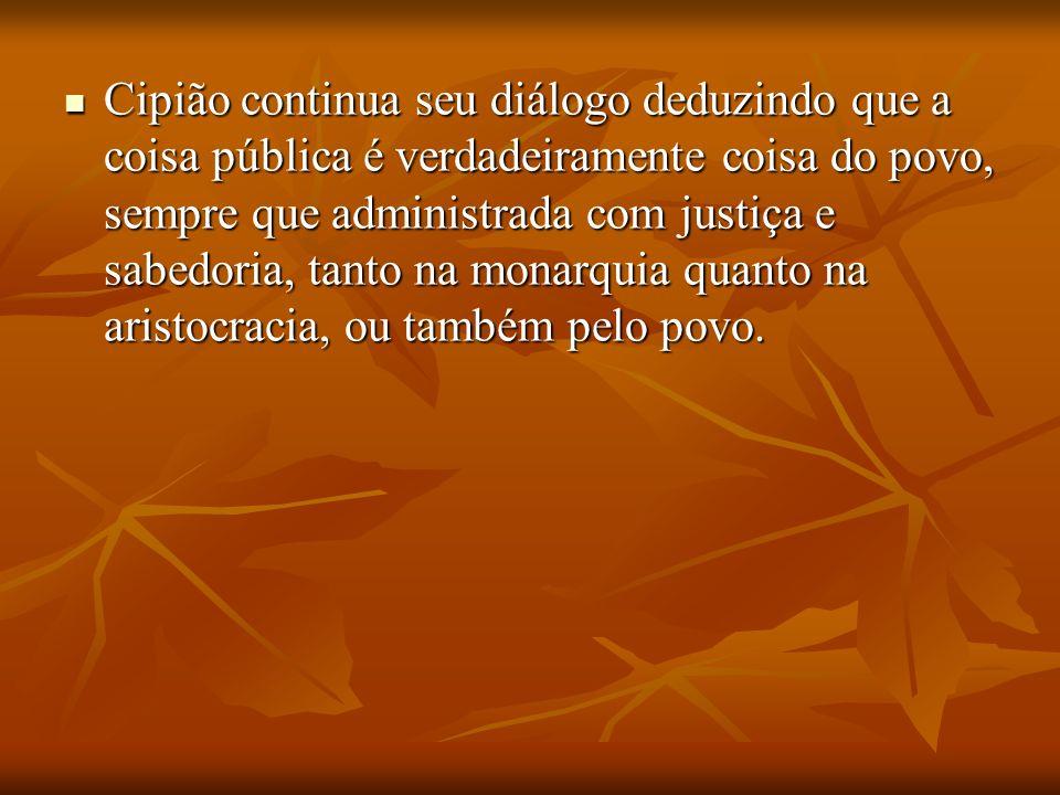 Cipião continua seu diálogo deduzindo que a coisa pública é verdadeiramente coisa do povo, sempre que administrada com justiça e sabedoria, tanto na m