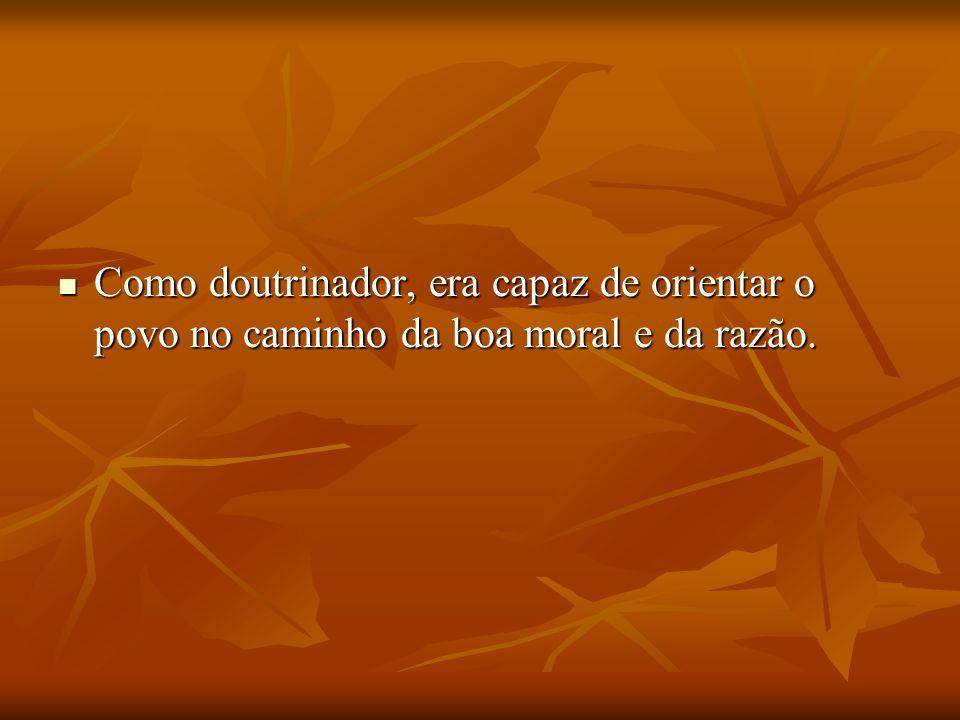 Como doutrinador, era capaz de orientar o povo no caminho da boa moral e da razão. Como doutrinador, era capaz de orientar o povo no caminho da boa mo