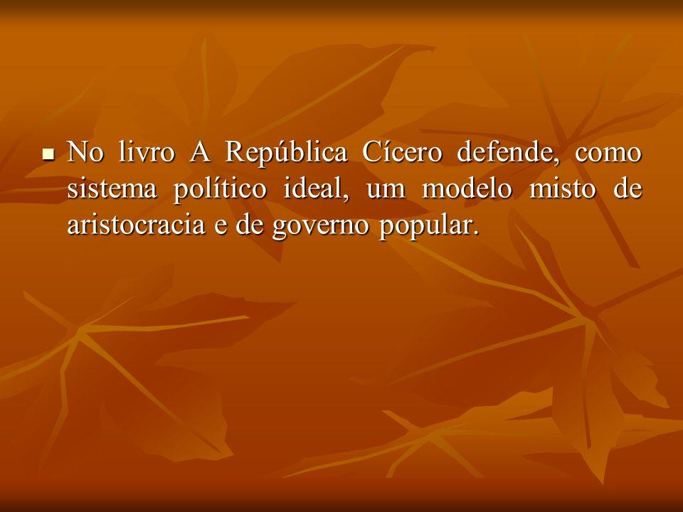 No livro A República Cícero defende, como sistema político ideal, um modelo misto de aristocracia e de governo popular. No livro A República Cícero de
