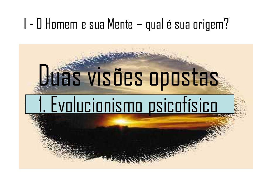 I - O Homem e sua Mente – qual é sua origem? Duas visões opostas 1. Evolucionismo psicofísico