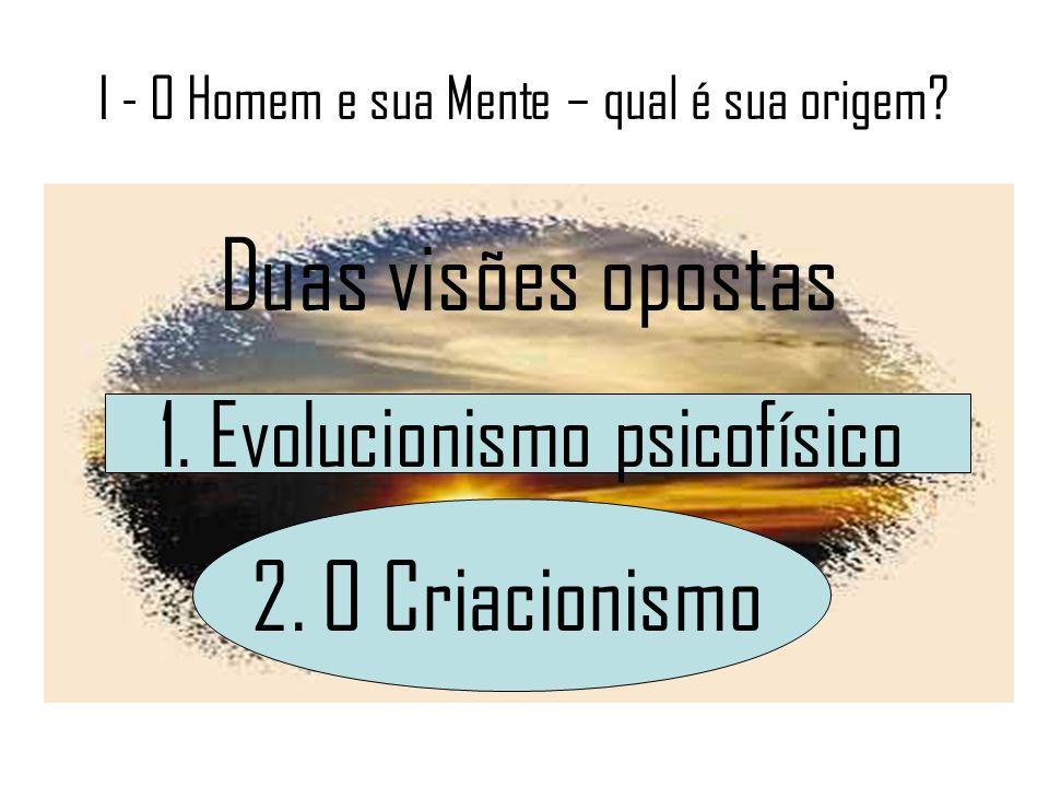 I - O Homem e sua Mente – qual é sua origem? Duas visões opostas 1. Evolucionismo psicofísico 2. O Criacionismo
