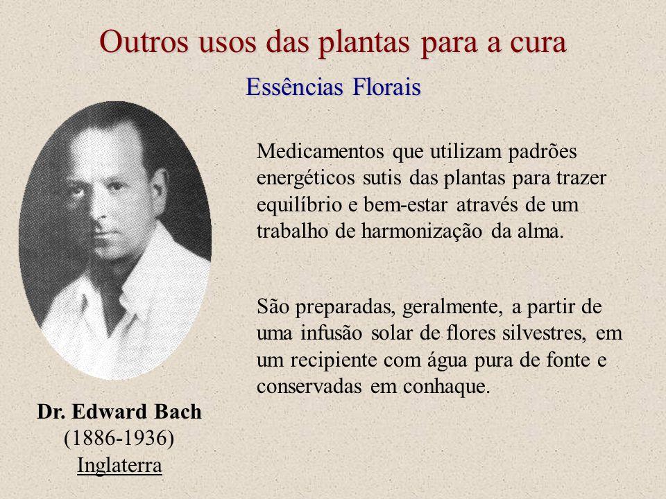 Outros usos das plantas para a cura Essências Florais Dr. Edward Bach (1886-1936) Inglaterra São preparadas, geralmente, a partir de uma infusão solar