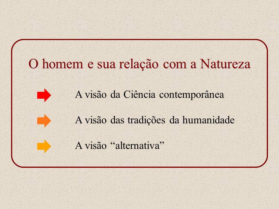 O homem e sua relação com a Natureza A visão da Ciência contemporânea A visão das tradições da humanidade A visão alternativa