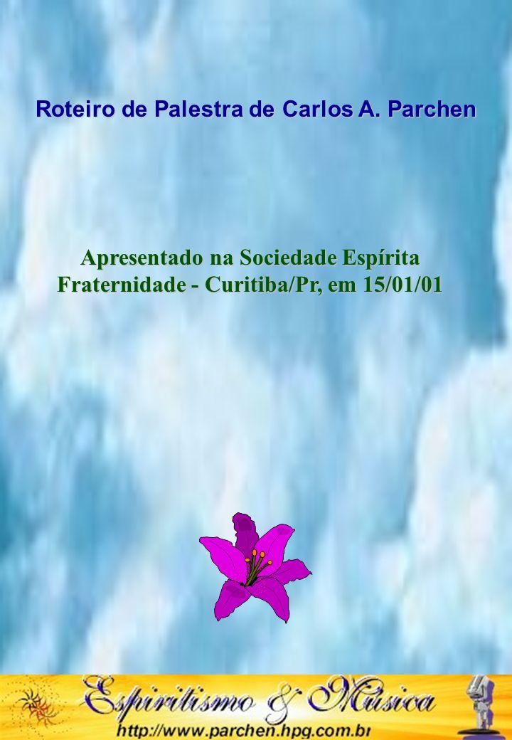 Roteiro de Palestra de Carlos A. Parchen Apresentado na Sociedade Espírita Fraternidade - Curitiba/Pr, em 15/01/01